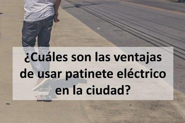 ¿Cuáles son las ventajas de usar patinete eléctrico en la ciudad?